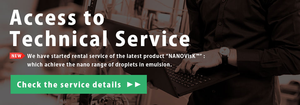 Access to Technical Service NEW We have started rental service of the latest product ″NANOVisK™″: which achieve the nano range of droplets in emulsion. Check the service details